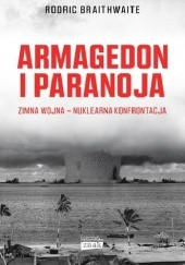 Okładka książki Armagedon i Paranoja. Zimna wojna - nuklearna konfrontacja Rodric Braithwaite