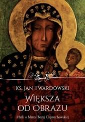 Okładka książki Większa od obrazu. Myśli o Matce Bożej Częstochowskiej Jan Twardowski