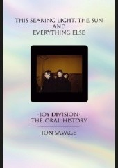 Okładka książki This searing light, the sun and everything else. Joy Division - The Oral History Jon Savage