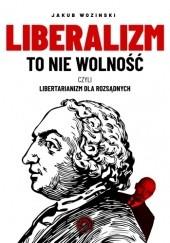 Okładka książki Liberalizm to nie wolność. Libertarianizm dla rozsądnych Jakub Wozinski
