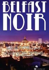 Okładka książki Belfast Noir Lee Child,Alex Barclay,Ian McDonald,Brian McGilloway,Sam Millar,Steve Cavanagh,Glenn Patterson,i inni