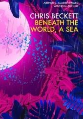 Okładka książki Beneath the World, a Sea Chris Beckett