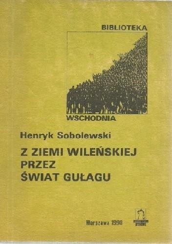 Okładka książki Z ziemi wileńskiej przez świat gułagu Henryk Sobolewski