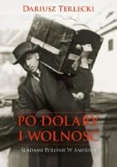 Okładka książki Po dolary i wolność. Śladami Polonii w Ameryce Dariusz Wojciech Terlecki