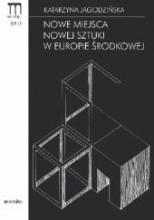 Okładka książki Nowe miejsca nowej sztuki w Europie Środkowej Katarzyna Jagodzińska