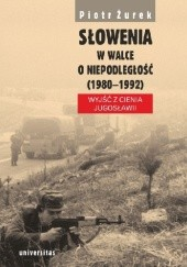 Okładka książki Słowenia w walce o niepodległość (1980–1992). Wyjść z cienia Jugosławii Piotr Żurek