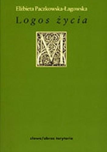 Okładka książki Logos życia Elżbieta Paczkowska-Łagowska