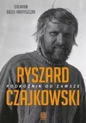 Okładka książki Ryszard Czajkowski. Podróżnik od zawsze Dagmara Bożek-Andryszczak