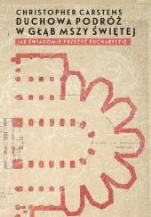 Okładka książki Duchowa podróż w głąb mszy świętej. Jak świadomie przeżyć Eucharystię? Christopher Carstens
