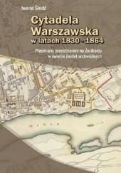 Okładka książki Cytadela Warszawska w latach 1830-1864: Przemiany przestrzenne na Żoliborzu w świetle źródeł archiwalnych Iwona Śledź