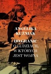 Okładka książki Do granic. Opowieść o ludziach, w których jest wojna Angelika Kuźniak