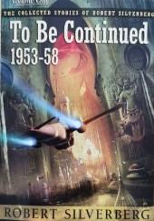 Okładka książki The Collected Stories of Robert Silverberg, Volume One: To Be Continued 1953-58 Robert Silverberg