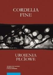 Okładka książki Urojenia płciowe. Jak dzięki naszym umysłom, społeczeństwu i neuroseksizmowi powstają różnice między kobietami a mężczyznami Cordelia Fine