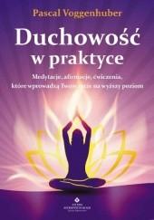 Okładka książki Duchowość w praktyce. Medytacje, afirmacje, ćwiczenia, które wprowadzą Twoje życie na wyższy poziom Pascal Voggenhuber