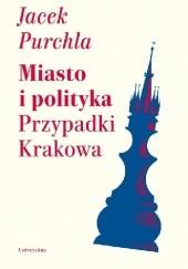 Okładka książki Miasto i polityka. Przypadki Krakowa Jacek Purchla