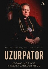 Okładka książki Uzurpator. Podwójne życie prałata Jankowskiego Piotr Głuchowski,Bożena Aksamit