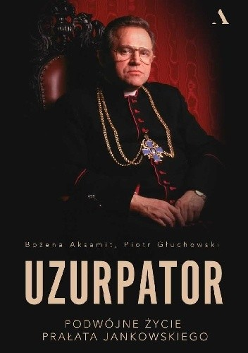 Okładka książki Uzurpator. Podwójne życie prałata Jankowskiego Bożena Aksamit,Piotr Głuchowski