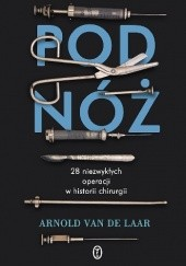 Okładka książki Pod nóż. 28 niezwykłych operacji w historii chirurgii