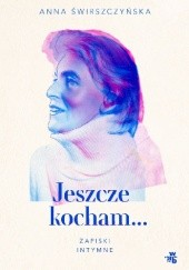 Okładka książki Jeszcze kocham. Zapiski intymne Anna Świrszczyńska