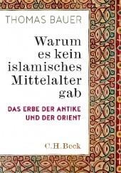 Okładka książki Warum es kein islamisches Mittelalter gab. Das Erbe der Antike und der Orient Thomas Bauer