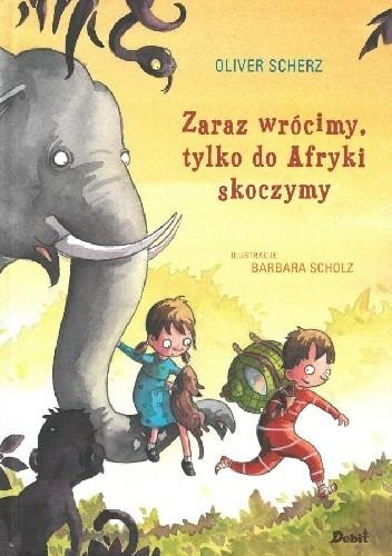 Okładka książki Zaraz wrócimy, tylko do Afryki skoczymy Oliver Scherz