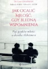 Okładka książki Jak ocalić miłość,gdy bledną wspomnienia .Pięć języków miłości a choroba Alzheimera Gary Chapman