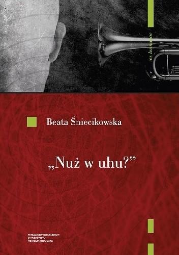 """Okładka książki """"Nuż w uhu""""? Koncepcje dźwięku w poezji polskiego futuryzmu Beata Śniecikowska"""