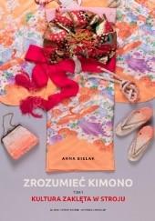 Okładka książki Zrozumieć kimono. Tom 1: Kultura zaklęta w stroju Anna Bielak