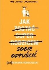 Okładka książki Jak sobie odpuścić. (Nie)poradnik rodzicielski