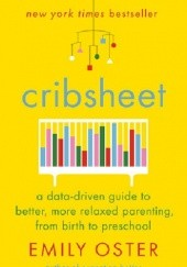 Okładka książki Cribsheet A DATA-DRIVEN GUIDE TO BETTER, MORE RELAXED PARENTING, FROM BIRTH TO PRESCHOOL Emily Oster
