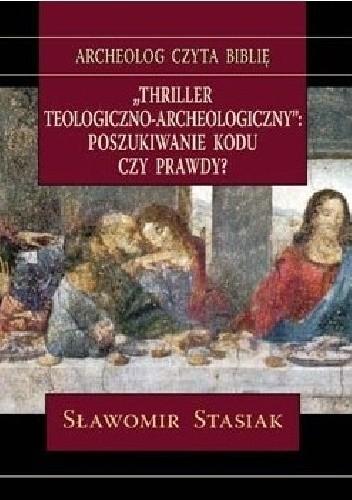 Okładka książki Thriller teologiczno-archeologiczny. Poszukiwanie kodu czy prawdy? Sławomir Stasiak