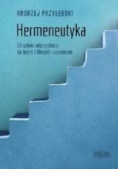Okładka książki Hermeneutyka. Od sztuki interpretacji do teorii i filozofii rozumienia Andrzej Przyłębski