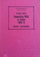 Okładka książki The Collected Stories of Robert Silverberg, Volume Three: Something Wild is Loose 1969-72 Robert Silverberg