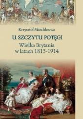 Okładka książki U szczytu potęgi. Wielka Brytania w latach 1815-1914 Krzysztof Marchlewicz
