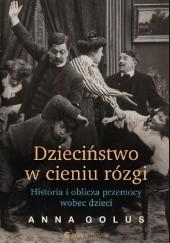 Okładka książki Dzieciństwo w cieniu rózgi. Historia i oblicza przemocy wobec dzieci Anna Golus