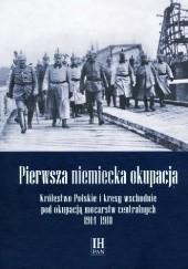 Okładka książki Pierwsza niemiecka okupacja. Królestwo Polskie i kresy wschodnie pod okupacją mocarstw centralnych 1914–1918 Grzegorz Kucharczyk