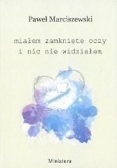 Okładka książki Miałem zamknięte oczy i nic nie widziałem Paweł Marciszewski