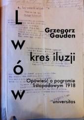 Okładka książki Lwów. Kres iluzji. Opowieść o pogromie listopadowym 1918 Grzegorz Gauden