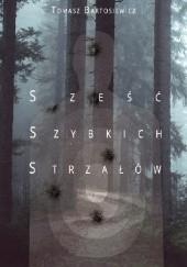 Okładka książki Sześć Szybkich Strzałów Tomasz Bartosiewicz