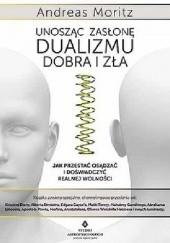 Okładka książki Unosząc zasłonę dualizmu - dobra i zła. Jak przestać osądzać i doświadczyć realnej wolności Andreas Moritz