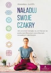 Okładka książki Naładuj swoje czakry. Jak pozyskać energię,by pełniej żyć na poziomach fizycznym, psychicznym, seksualnym i duchowym Judith Anodea