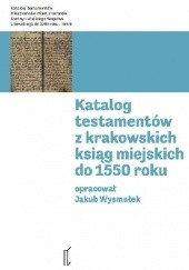 Okładka książki Katalog testamentów z krakowskich ksiąg miejskich do 1550 roku