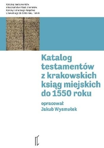 Okładka książki Katalog testamentów z krakowskich ksiąg miejskich do 1550 roku Jakub Wysmułek