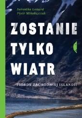 Okładka książki Zostanie tylko wiatr. Fiordy zachodniej Islandii Berenika Lenard,Piotr Mikołajczak