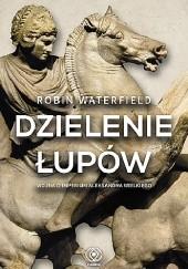 Okładka książki Dzielenie łupów. Wojna o imperium Aleksandra Wielkiego Robin Waterfield