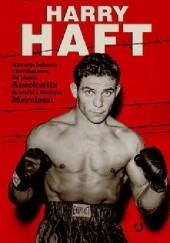 Okładka książki Harry Haft. historia boksera z Bełchatowa. Od piekła Auschwitz do walki z Rockym Marciano Alan Scott Haft