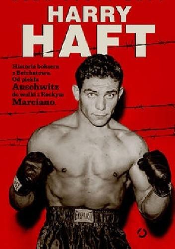 Okładka książki Harry Haft: historia boksera z Bełchatowa. Od piekła Auschwitz do walki z Rockym Marciano Alan Scott Haft