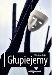 Okładka książki Głupiejemy Wiesław Łuka
