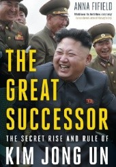 Okładka książki The Great Successor: The Divinely Perfect Destiny of Brilliant Comrade Kim Jong Un Anna Fifield