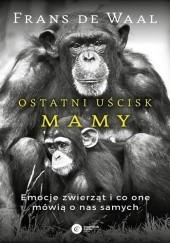 Okładka książki Ostatni uścisk Mamy. Emocje zwierząt i co one mówią o nas samych Frans de Waal